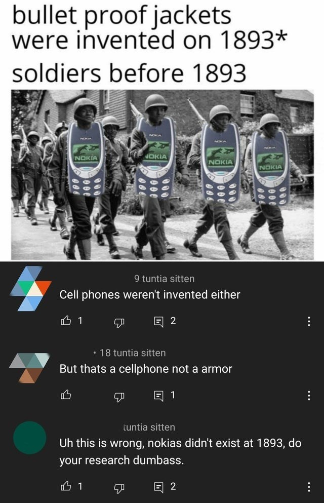 Human - bullet proof jackets were invented on 1893* soldiers before 1893 VON NOXIA NA NOKIA DKIA NOKIA NOKIA 9 tuntia sitten Cell phones weren't invented either 2 • 18 tuntia sitten But thats a cellphone not a armor 1 tuntia sitten Uh this is wrong, nokias didn't exist at 1893, do your research dumbass. E 2 ...