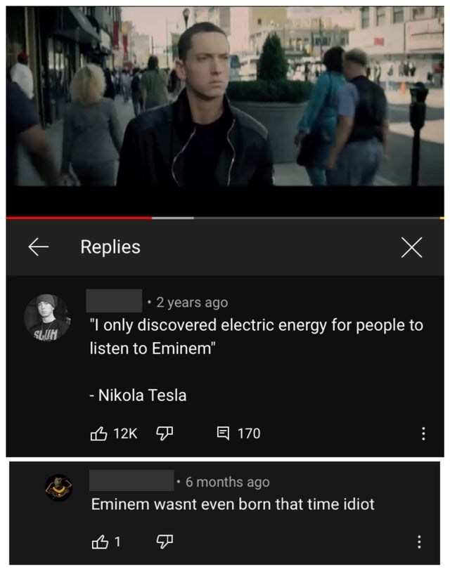 """Outerwear - Replies • 2 years ago """"I only discovered electric energy for people to SLUH listen to Eminem"""" - Nikola Tesla 凸12K ア 目 170 • 6 months ago Eminem wasnt even born that time idiot 凸1 中"""