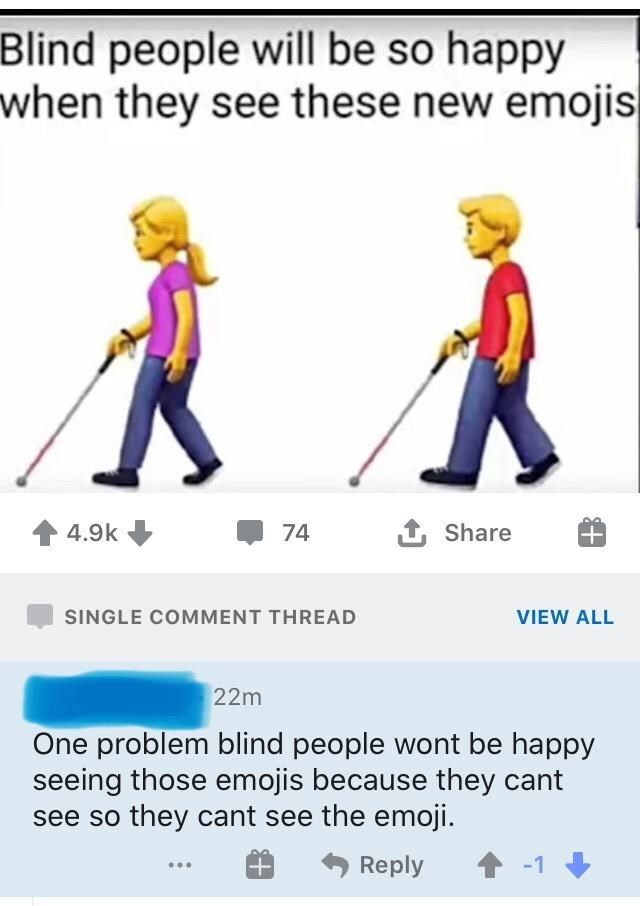 Joint - Blind people will be so happy when they see these new emojis 4.9k 74 1 Share SINGLE COMMENT THREAD VIEW ALL 22m One problem blind people wont be happy seeing those emojis because they cant see so they cant see the emoji. Reply 1 -1