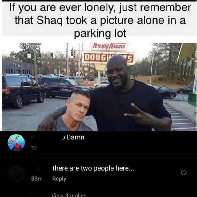 Car - If you are ever lonely, just remember that Shaq took a picture alone in a parking lot Muspy Preme DOUGH S » Damn 1h there are two people here... 33m Reply Yiew 3 renlies