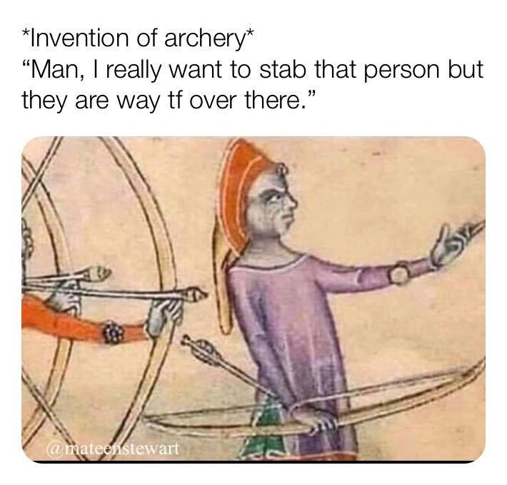 """Human - *Invention of archery* """"Man, I really want to stab that person but they are way tf over there."""" @mateenstewart"""