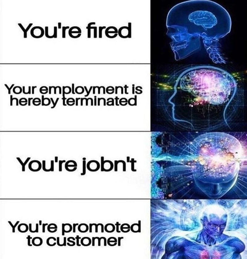 Organism - You're fired Your employment is hereby terminated You're jobn't You're promoted to customer