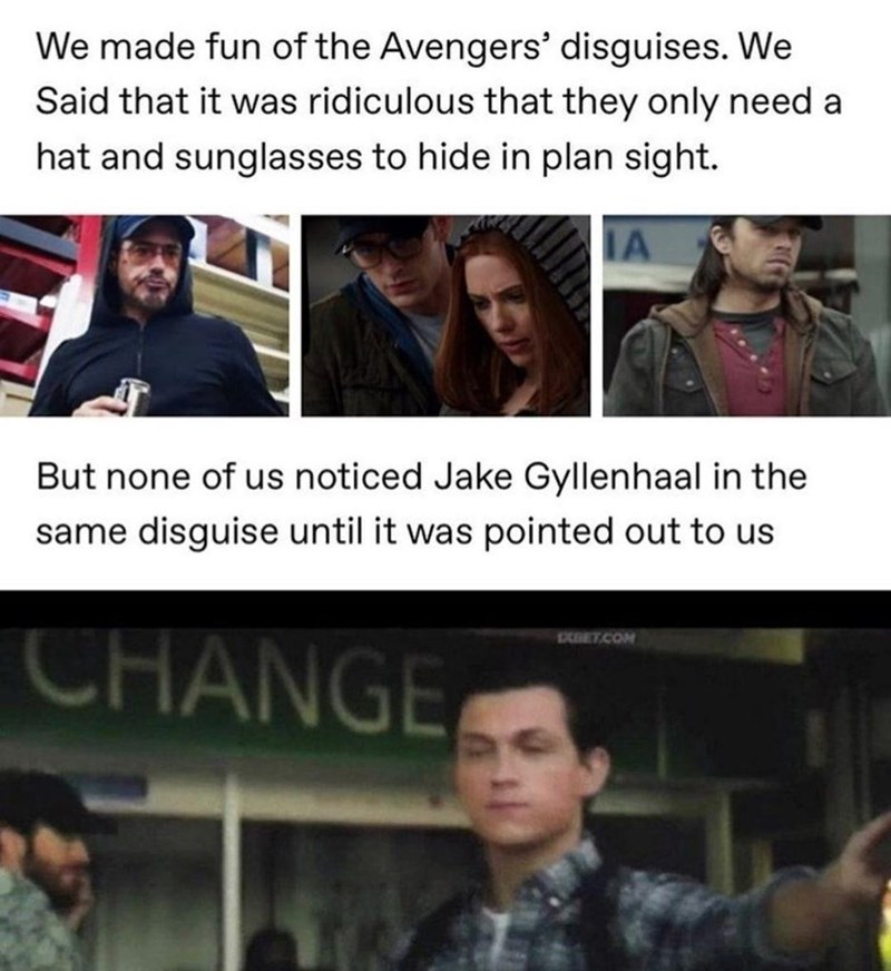 Head - We made fun of the Avengers' disguises. We Said that it was ridiculous that they only need a hat and sunglasses to hide in plan sight. IA But none of us noticed Jake Gyllenhaal in the same disguise until it was pointed out to us EXBET.COM CHANGE