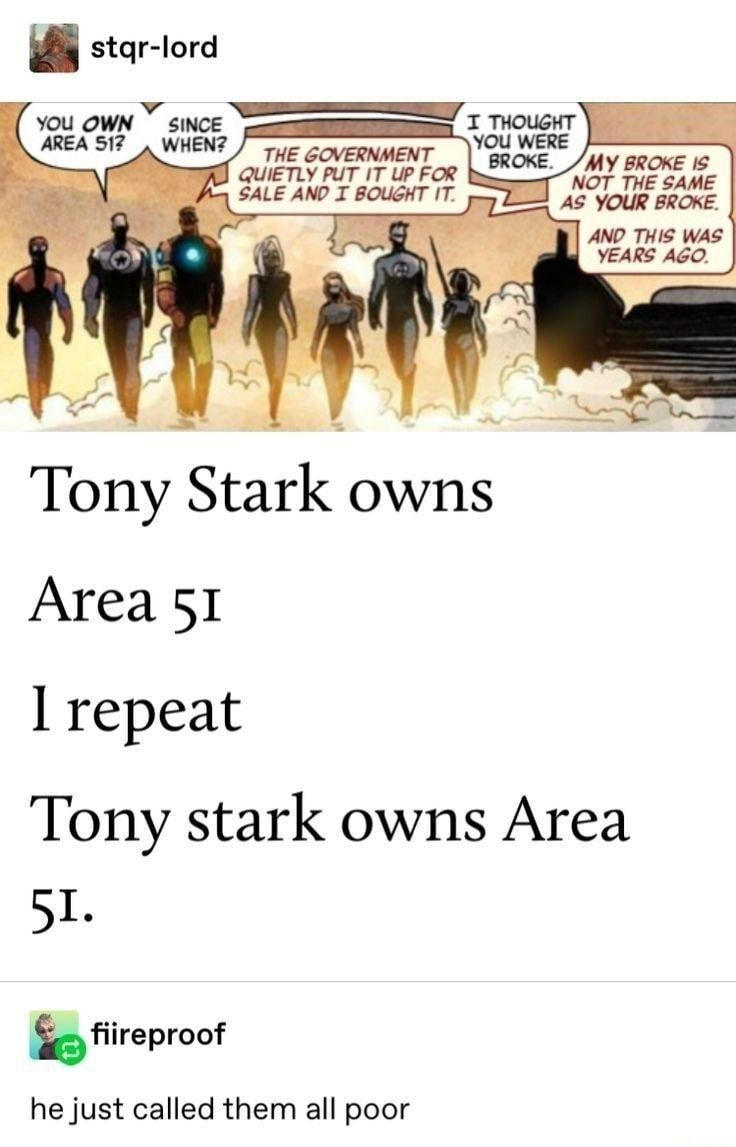 Vertebrate - stqr-lord YOu OWN AREA 51? SINCE WHEN? I THOUGHT YOu WERE BROKE. THE GOVERNMENT QUIETLY PUT IT UP FOR SALE AND I BOUGHT IT. MY BROKE IS NOT THE SAME AS YOUR BROKE. AND THIS WAS YEARS AGO. Tony Stark owns Area 51 I repeat Tony stark owns Area 5I. fiireproof he just called them all poor
