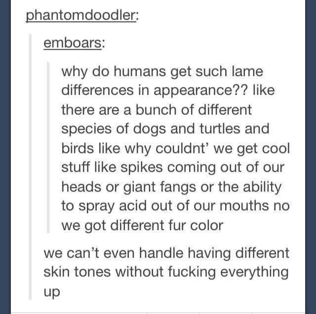Font - phantomdoodler: emboars: why do humans get such lame differences in appearance?? like there are a bunch of different species of dogs and turtles and birds like why couldnt' we get cool stuff like spikes coming out of our heads or giant fangs or the ability to spray acid out of our mouths no we got different fur color we can't even handle having different skin tones without fucking everything up