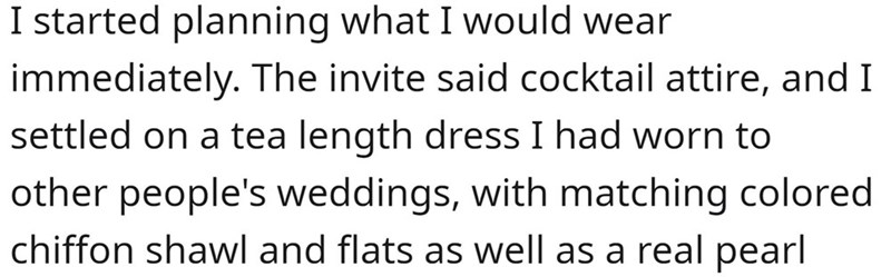 Font - I started planning what I would wear immediately. The invite said cocktail attire, and I settled on a tea length dress I had worn to other people's weddings, with matching colored chiffon shawl and flats as well as a real pearl