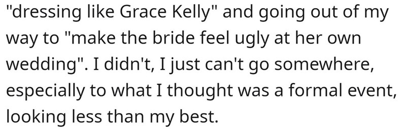 """Font - """"dressing like Grace Kelly"""" and going out of my way to """"make the bride feel ugly at her own wedding"""". I didn't, I just can't go somewhere, especially to what I thought was a formal event, looking less than my best."""