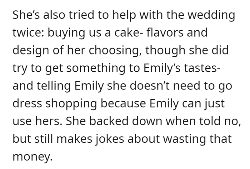 Font - She's also tried to help with the wedding twice: buying us a cake- flavors and design of her choosing, though she did try to get something to Emily's tastes- and telling Emily she doesn't need to go dress shopping because Emily can just use hers. She backed down when told no, but still makes jokes about wasting that money.