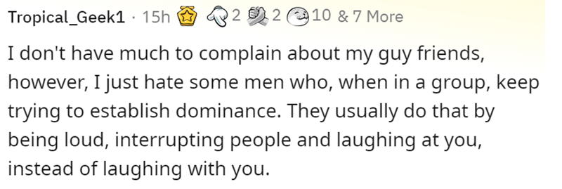 Organism - Tropical_Geek1 · 15h 2 2 2 10 & 7 More I don't have much to complain about my guy friends, however, I just hate some men who, when in a group, keep trying to establish dominance. They usually do that by being loud, interrupting people and laughing at you, instead of laughing with you.