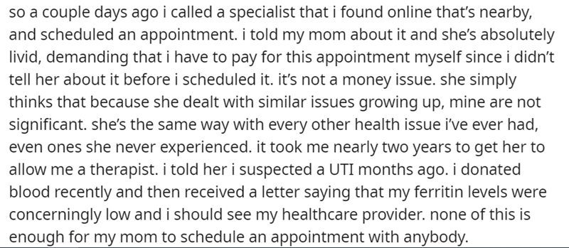 Font - so a couple days ago i called a specialist that i found online that's nearby, and scheduled an appointment. i told my mom about it and she's absolutely livid, demanding that i have to pay for this appointment myself since i didn't tell her about it before i scheduled it. it's not a money issue. she simply thinks that because she dealt with similar issues growing up, mine are not significant. she's the same way with every other health issue i've ever had, even ones she never experienced. i