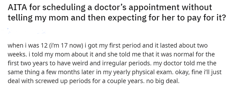 Font - Font - AITA for scheduling a doctor's appointment without telling my mom and then expecting for her to pay for it? when i was 12 (i'm 17 now) i got my first period and it lasted about two weeks. i told my mom about it and she told me that it was normal for the first two years to have weird and irregular periods. my doctor told me the same thing a few months later in my yearly physical exam. okay, fine i'll just deal with screwed up periods for a couple years. no big deal.