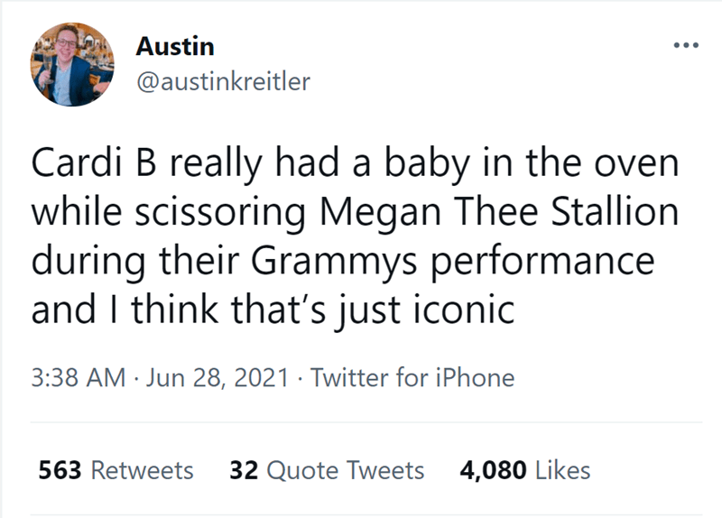 Font - Austin @austinkreitler Cardi B really had a baby in the oven while scissoring Megan Thee Stallion during their Grammys performance and I think that's just iconic 3:38 AM · Jun 28, 2021 · Twitter for iPhone 563 Retweets 32 Quote Tweets 4,080 Likes