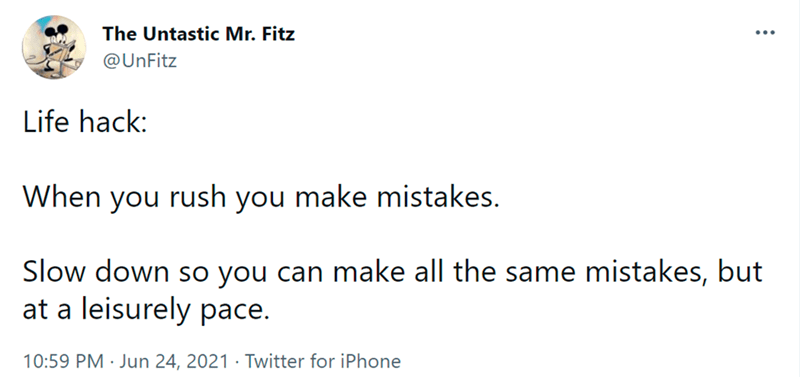Font - The Untastic Mr. Fitz @UnFitz Life hack: When you rush you make mistakes. Slow down so you can make all the same mistakes, but at a leisurely pace. 10:59 PM · Jun 24, 2021 · Twitter for iPhone