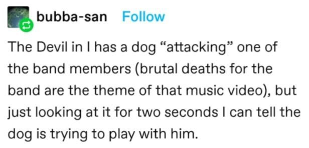 """Rectangle - bubba-san Follow The Devil in I has a dog """"attacking"""" one of the band members (brutal deaths for the band are the theme of that music video), but just looking at it for two seconds I can tell the dog is trying to play with him."""