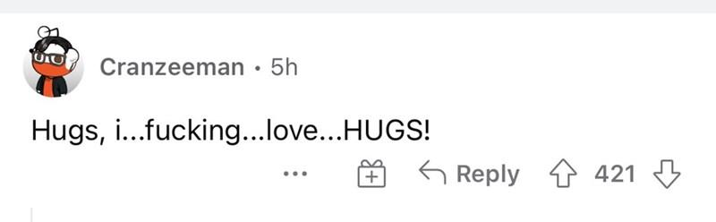 Rectangle - Cranzeeman • 5h Hugs, i...fucking...love...HUGS! Reply 1 421 3 ...