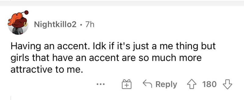 Font - Nightkillo2 · 7h Having an accent. Idk if it's just a me thing but girls that have an accent are so much more attractive to me. G Reply 1 180 3 ...
