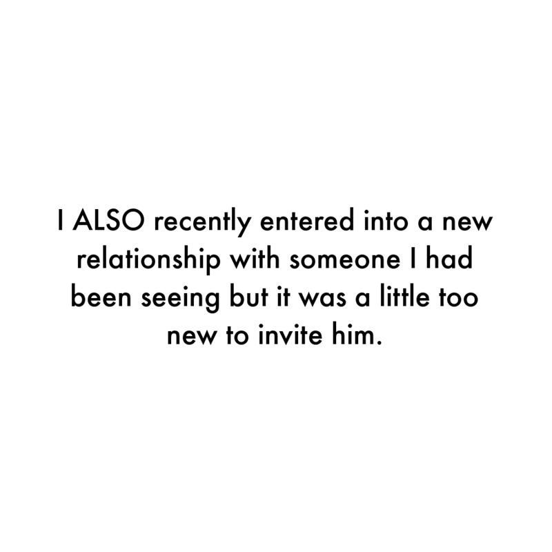 Font - I ALSO recently entered into a new relationship with someone I had been seeing but it was a little too new to invite him.