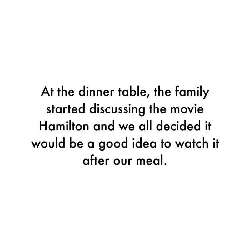 Font - At the dinner table, the family started discussing the movie Hamilton and we all decided it would be a good idea to watch it after our meal.