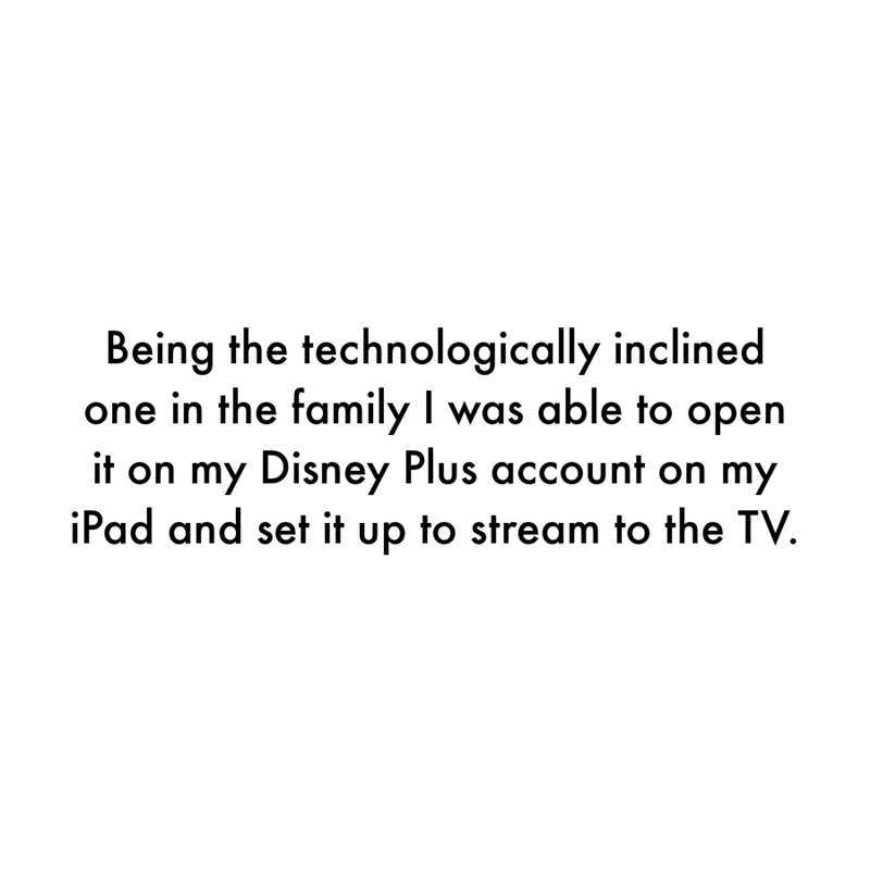 Font - Being the technologically inclined one in the family I was able to open it on my Disney Plus account on my iPad and set it up to stream to the TV.