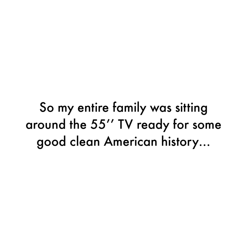 """Font - So my entire family was sitting around the 55"""" TV ready for some good clean American history..."""