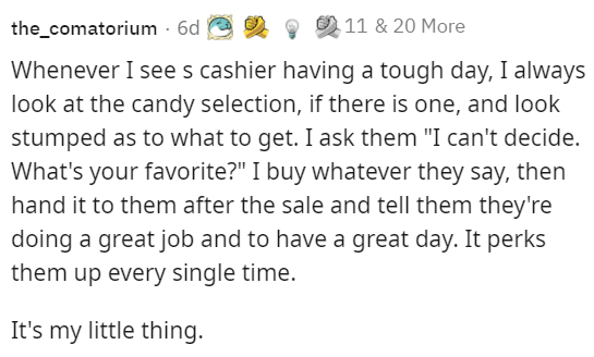 """Font - the_comatorium - 6d 11 & 20 More Whenever I see s cashier having a tough day, I always look at the candy selection, if there is one, and look stumped as to what to get. I ask them """"I can't decide. What's your favorite?"""" I buy whatever they say, then hand it to them after the sale and tell them they're doing a great job and to have a great day. It perks them up every single time. It's my little thing."""