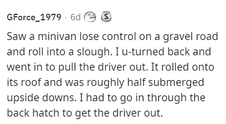 Handwriting - GForce_1979 · 6d e S Saw a minivan lose control on a gravel road and roll into a slough. I u-turned back and went in to pull the driver out. It rolled onto its roof and was roughly half submerged upside downs. I had to go in through the back hatch to get the driver out.
