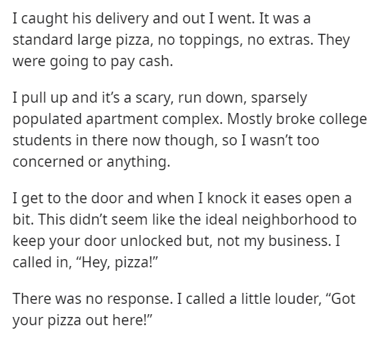 """Font - I caught his delivery and out I went. It was a standard large pizza, no toppings, no extras. They were going to pay cash. I pull up and it's a scary, run down, sparsely populated apartment complex. Mostly broke college students in there now though, so I wasn't too concerned or anything. I get to the door and when I knock it eases open a bit. This didn't seem like the ideal neighborhood to keep your door unlocked but, not my business. I called in, """"Hey, pizza!"""" There was no response. I cal"""