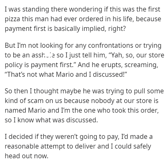 """Font - I was standing there wondering if this was the first pizza this man had ever ordered in his life, because payment first is basically implied, right? But I'm not looking for any confrontations or trying to be an assh.a so I just tell him, """"Yah, so, our store policy is payment first."""" And he erupts, screaming, """"That's not what Mario and I discussed!"""" So then I thought maybe he was trying to pull some kind of scam on us because nobody at our store is named Mario and I'm the one who took this"""