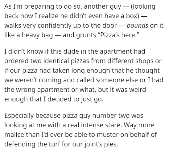 """Font - As I'm preparing to do so, another guy – (looking back now I realize he didn't even have a box) – walks very confidently up to the door – pounds on it like a heavy bag – and grunts """"Pizza's here."""" I didn't know if this dude in the apartment had ordered two identical pizzas from different shops or if our pizza had taken long enough that he thought we weren't coming and called someone else or I had the wrong apartment or what, but it was weird enough that I decided to just go. Especially be"""