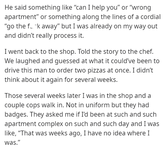 """Font - He said something like """"can I help you"""" or """"wrong apartment"""" or something along the lines of a cordial """"go the f. k away"""" but I was already on my way out and didn't really process it. I went back to the shop. Told the story to the chef. We laughed and guessed at what it could've been to drive this man to order two pizzas at once. I didn't think about it again for several weeks. Those several weeks later I was in the shop and a couple cops walk in. Not in uniform but they had badges. They"""