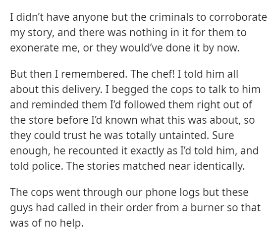 Font - I didn't have anyone but the criminals to corroborate my story, and there was nothing in it for them to exonerate me, or they would've done it by now. But then I remembered. The chef! I told him all about this delivery. I begged the cops to talk to him and reminded them I'd followed them right out of the store before I'd known what this was about, so they could trust he was totally untainted. Sure enough, he recounted it exactly as I'd told him, and told police. The stories matched near i