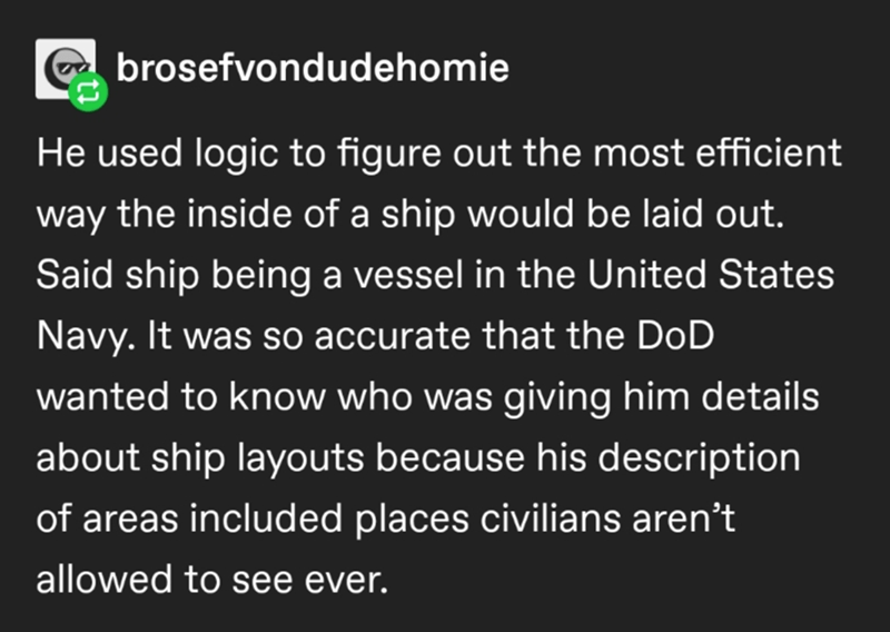 Font - a brosefvondudehomie He used logic to figure out the most efficient way the inside of a ship would be laid out. Said ship being a vessel in the United States Navy. It was so accurate that the DoD wanted to know who was giving him details about ship layouts because his description of areas included places civilians aren't allowed to see ever.
