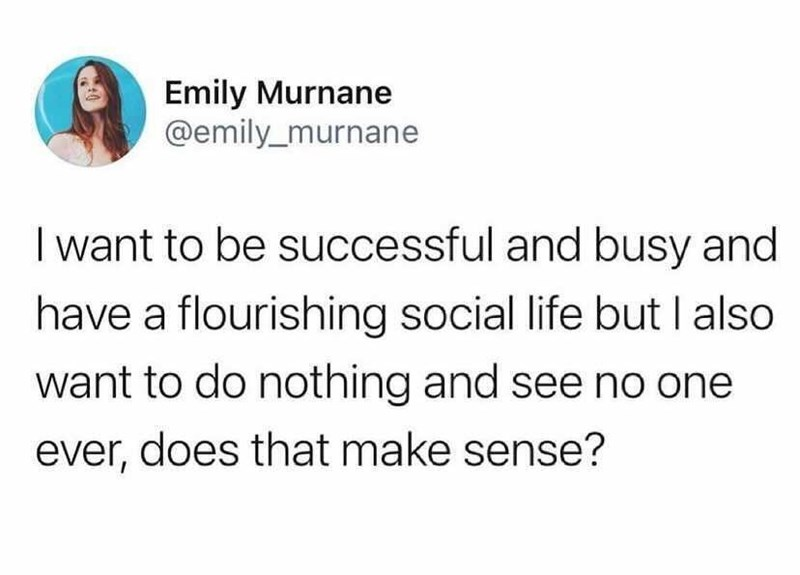 Font - Emily Murnane @emily_murnane I want to be successful and busy and have a flourishing social life but I also want to do nothing and see no one ever, does that make sense?