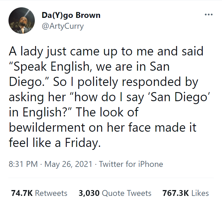 """Font - Da(Y)go Brown @ArtyCurry A lady just came up to me and said """"Speak English, we are in San Diego."""" So I politely responded by asking her """"how do I say 'San Diego' in English?"""" The look of bewilderment on her face made it feel like a Friday. 8:31 PM · May 26, 2021 · Twitter for iPhone 74.7K Retweets 3,030 Quote Tweets 767.3K Likes"""