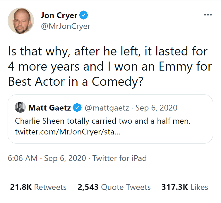 Font - Jon Cryer @MrJonCryer Is that why, after he left, it lasted for 4 more years and I won an Emmy for Best Actor in a Comedy? Matt Gaetz @mattgaetz · Sep 6, 2020 Charlie Sheen totally carried two and a half men. twitter.com/MrJonCryer/sta... 6:06 AM · Sep 6, 2020 · Twitter for iPad 21.8K Retweets 2,543 Quote Tweets 317.3K Likes