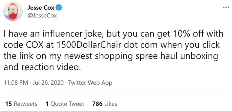Font - Jesse Cox ... @JesseCox I have an influencer joke, but you can get 10% off with code COX at 1500DollarChair dot com when you click the link on my newest shopping spree haul unboxing and reaction video. 11:08 PM · Jul 26, 2020 · Twitter Web App 15 Retweets 1 Quote Tweet 786 Likes