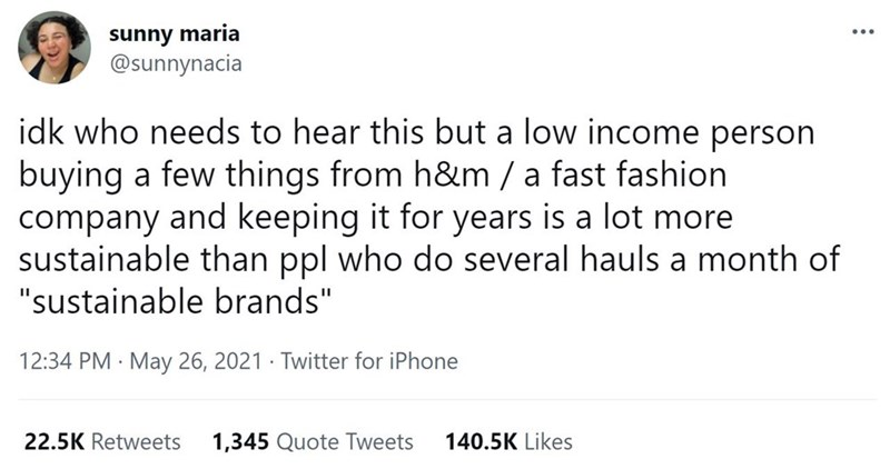 """Font - sunny maria @sunnynacia ... idk who needs to hear this but a low income person buying a few things from h&m / a fast fashion company and keeping it for years is a lot more sustainable than ppl who do several hauls a month of """"sustainable brands"""" 12:34 PM · May 26, 2021 · Twitter for iPhone 22.5K Retweets 1,345 Quote Tweets 140.5K Likes"""