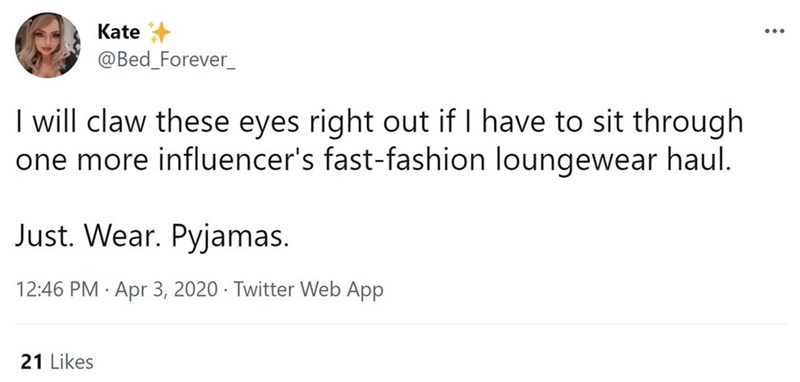 Font - Kate ... @Bed_Forever_ I will claw these eyes right out if I have to sit through one more influencer's fast-fashion loungewear haul. Just. Wear. Pyjamas. 12:46 PM · Apr 3, 2020 · Twitter Web App 21 Likes