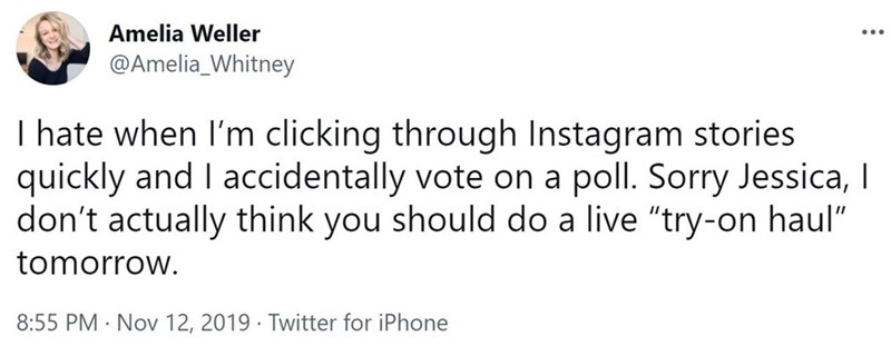 """Font - Amelia Weller ... @Amelia_Whitney I hate when l'm clicking through Instagram stories quickly and I accidentally vote on a poll. Sorry Jessica, I don't actually think you should do a live """"try-on haul"""" tomorrow. 8:55 PM · Nov 12, 2019 · Twitter for iPhone"""