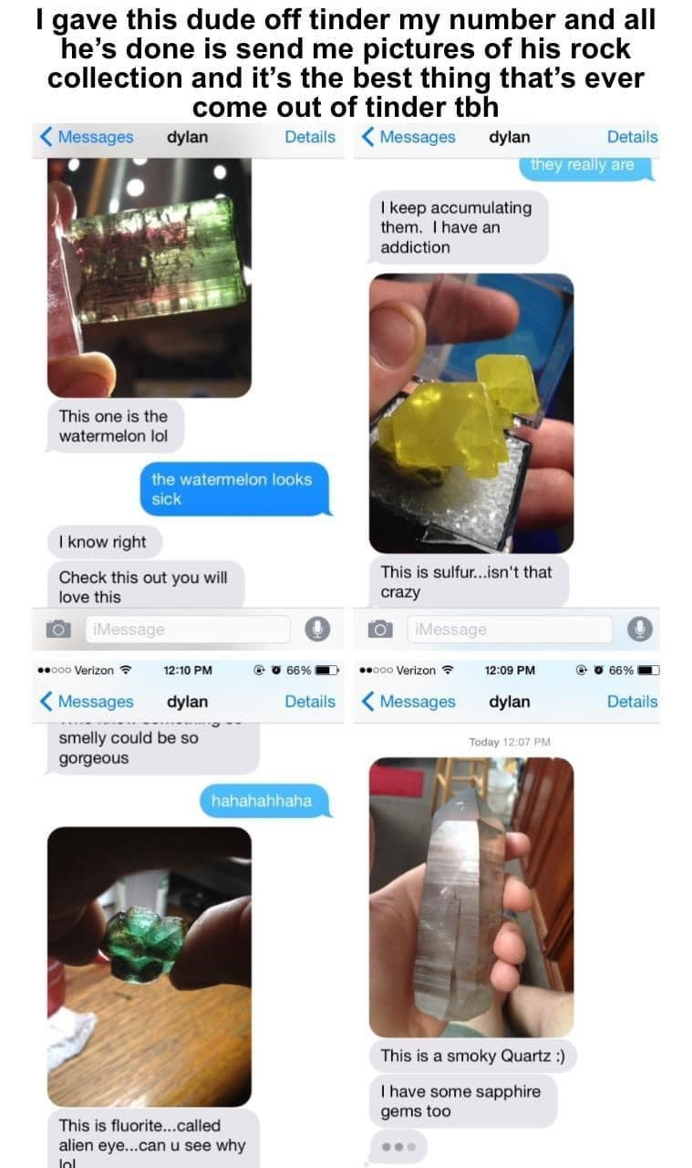 Product - I gave this dude off tinder my number and all he's done is send me pictures of his rock collection and it's the best thing that's ever come out of tinder tbh Details Messages ( Messages dylan dylan Details they really are I keep accumulating them. I have an addiction This one is the watermelon lol the watermelon looks sick I know right Check this out you will This is sulfur...isn't that love this crazy iMessage IMessage 000 Verizon ? 12:10 PM e O 66% 000 Verizon ? 12:09 PM e O 66% Mess