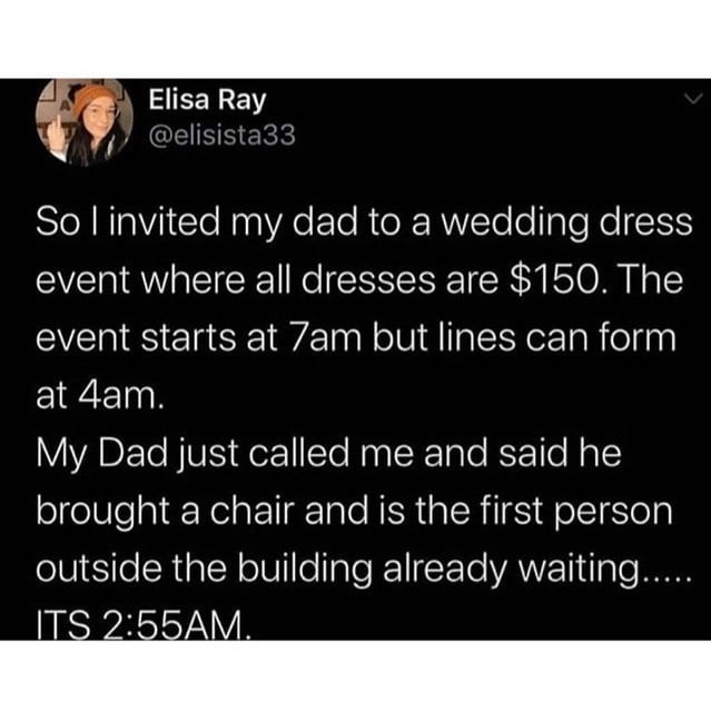 Organism - Elisa Ray @elisista33 So l invited my dad to a wedding dress event where all dresses are $150. The event starts at 7am but lines can form at 4am. My Dad just called me and said he brought a chair and is the first person outside the building already waiting.. ITS 2:55AM.
