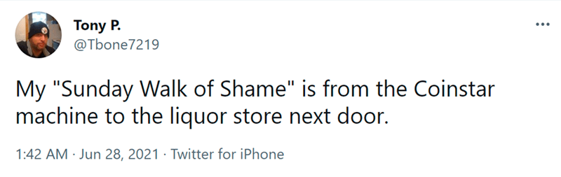 """Font - Font - Tony P. @Tbone7219 My """"Sunday Walk of Shame"""" is from the Coinstar machine to the liquor store next door. 1:42 AM · Jun 28, 2021 · Twitter for iPhone"""