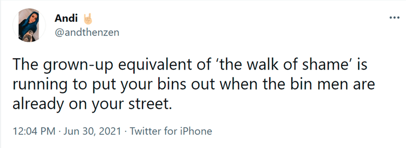 Font - Font - Andi ... @andthenzen The grown-up equivalent of 'the walk of shame' is running to put your bins out when the bin men are already on your street. 12:04 PM · Jun 30, 2021 · Twitter for iPhone
