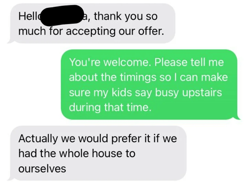 Font - Hello a, thank you so much for accepting our offer. You're welcome. Please tell me about the timings so I can make sure my kids say busy upstairs during that time. Actually we would prefer it if we had the whole house to ourselves