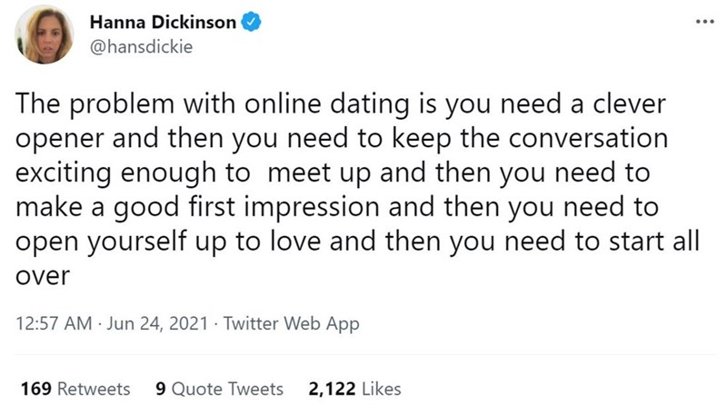 Font - Hanna Dickinson @hansdickie The problem with online dating is you need a clever opener and then you need to keep the conversation exciting enough to meet up and then you need to make a good first impression and then you need to open yourself up to love and then you need to start all over 12:57 AM · Jun 24, 2021 · Twitter Web App 169 Retweets 9 Quote Tweets 2,122 Likes