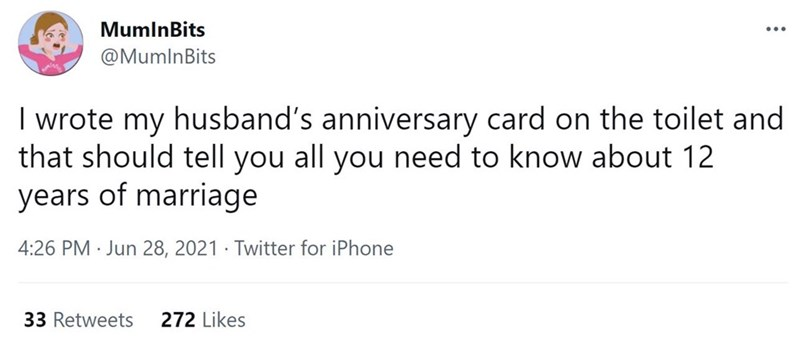 Font - MumlnBits ... @MumlnBits I wrote my husband's anniversary card on the toilet and that should tell you all you need to know about 12 years of marriage 4:26 PM · Jun 28, 2021 · Twitter for iPhone 33 Retweets 272 Likes