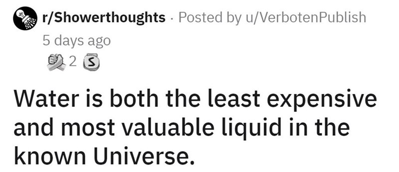 Font - r/Showerthoughts Posted by u/VerbotenPublish 5 days ago 2 3 Water is both the least expensive and most valuable liquid in the known Universe.