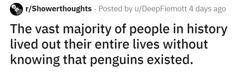 Font - A r/Showerthoughts - Posted by u/DeepFiemott 4 days ago The vast majority of people in history lived out their entire lives without knowing that penguins existed.