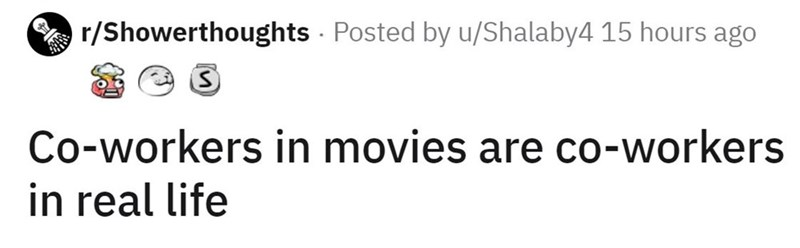 Font - r/Showerthoughts - Posted by u/Shalaby4 15 hours ago Co-workers in movies are co-workers in real life