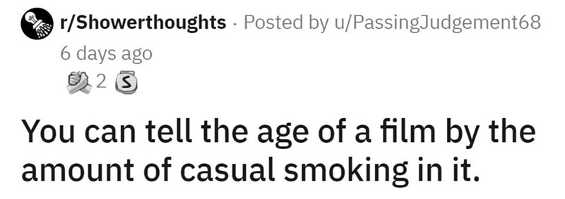 Font - O r/Showerthoughts - Posted by u/PassingJudgement68 6 days ago の2S You can tell the age of a film by the amount of casual smoking in it.